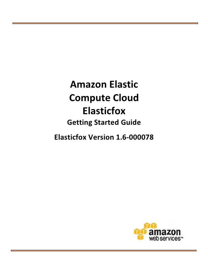 Amazon Elastic     Compute Cloud       Elasticfox    Getting Started Guide Elasticfox Version 1.6-000078