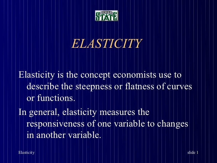 ELASTICITYElasticity is the concept economists use to  describe the steepness or flatness of curves  or functions.In gener...