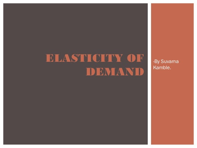 ELASTICITY OF   -By Suvarna                Kamble.     DEMAND