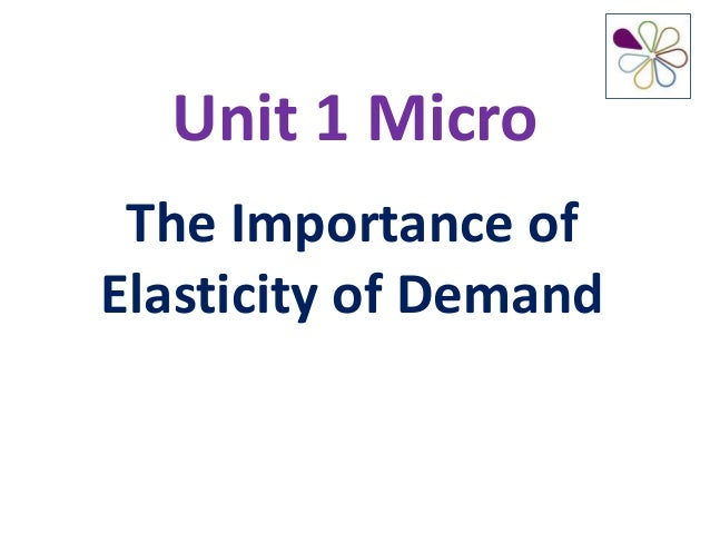 Unit 1 Micro The Importance of Elasticity of Demand