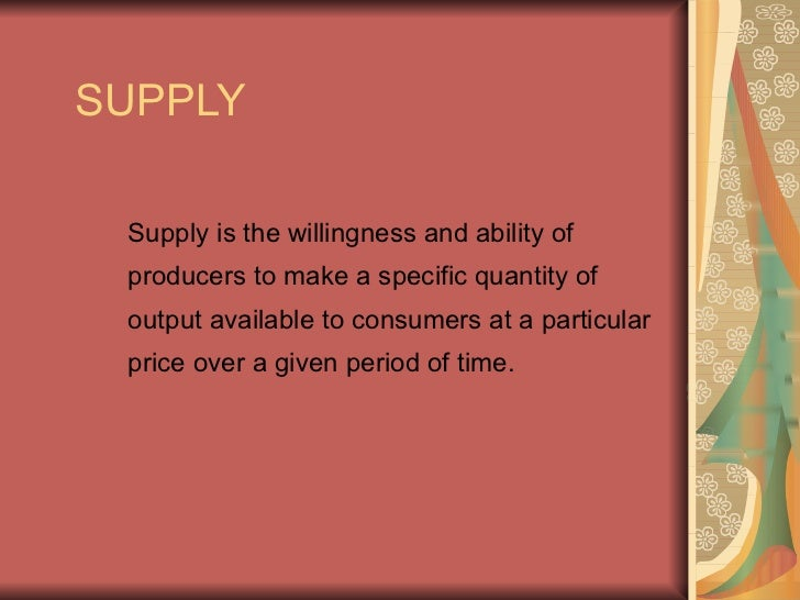 SUPPLY   Supply is the willingness and ability of  producers to make a specific quantity of  output available to consumers...