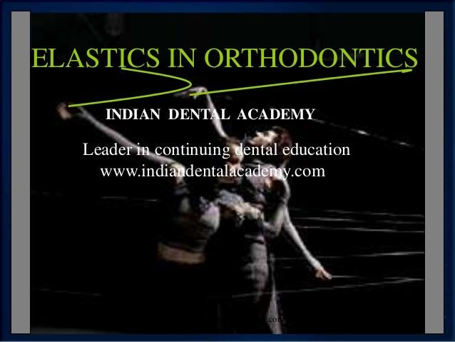 ELASTICS IN ORTHODONTICS INDIAN DENTAL ACADEMY Leader in continuing dental education www.indiandentalacademy.com www.india...