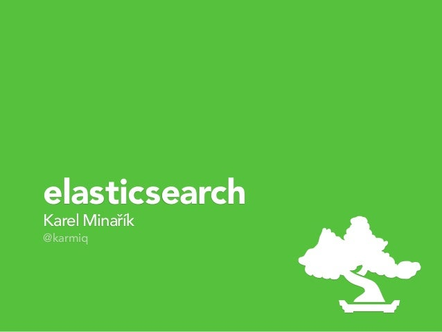 Karel Minařík @karmiq elasticsearch