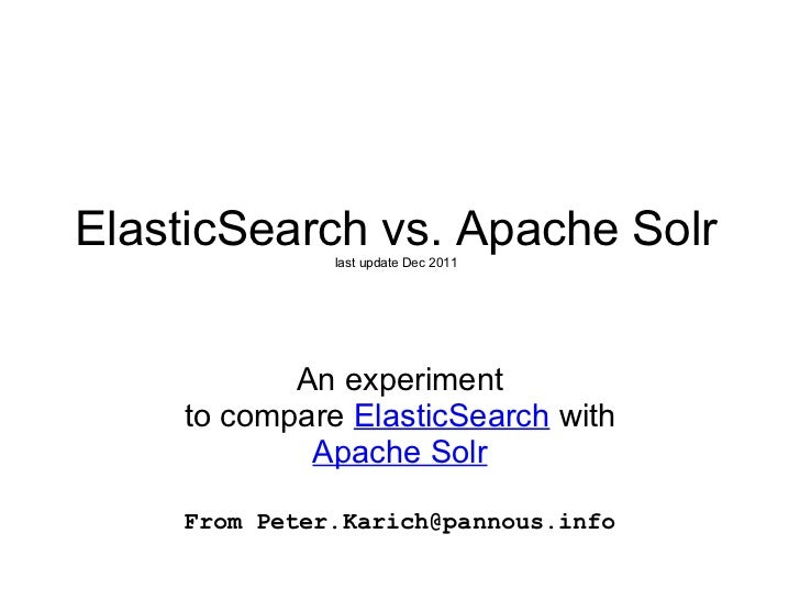ElasticSearch vs. Apache Solr last update Dec 2011 An experiment to compare  ElasticSearch  with  Apache Solr From Peter.K...