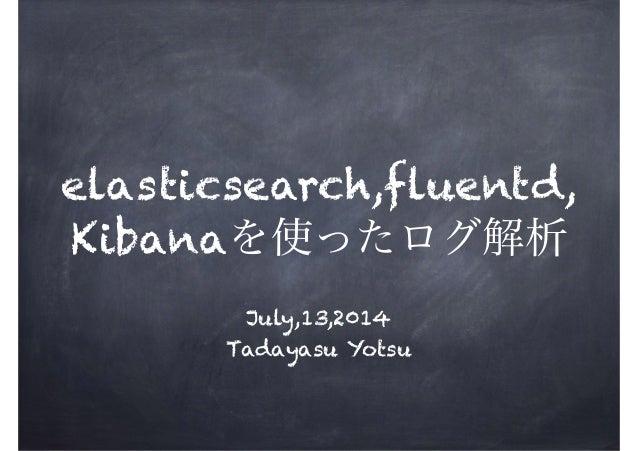 ! elasticsearch,fluentd, Kibanaを使ったログ解析 July,13,2014 Tadayasu Yotsu