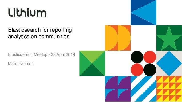 Elasticsearch for reporting analytics on communities Elasticsearch Meetup - 23 April 2014 Marc Harrison