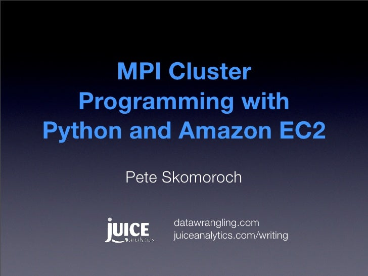 MPI Cluster    Programming with Python and Amazon EC2       Pete Skomoroch             datawrangling.com            juicea...