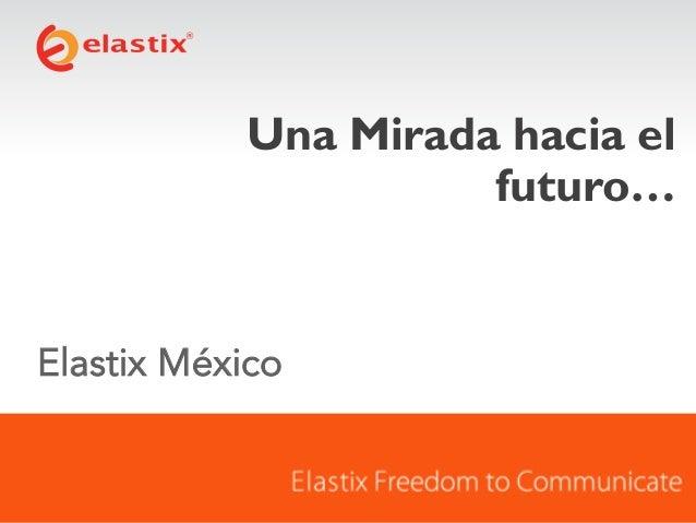 Una Mirada hacia el futuro…  Elastix México