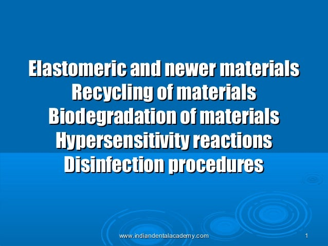 Elastomeric and newer materials Recycling of materials Biodegradation of materials Hypersensitivity reactions Disinfection...