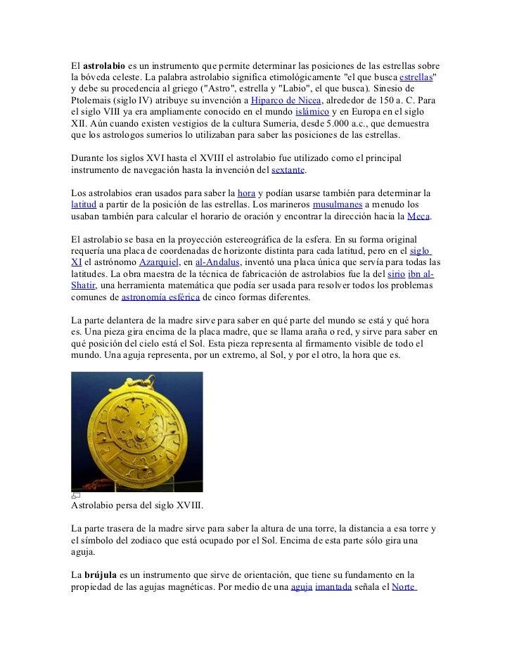El astrolabio es un instrumento que permite determinar las posiciones de las estrellas sobre la bóveda celeste. La palabra...