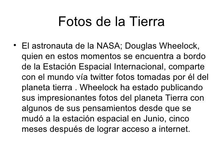 Fotos de la Tierra <ul><li>El astronauta de la NASA; Douglas Wheelock, quien en estos momentos se encuentra a bordo de la ...