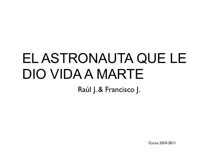 EL ASTRONAUTA QUE LEDIO VIDA A MARTE      Raúl J. & Francisco J.                               Curso 2010-2011
