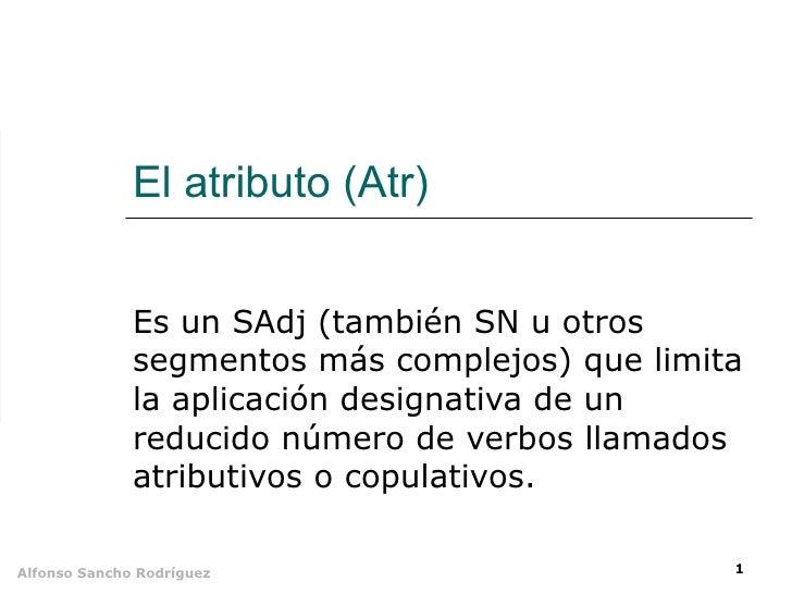 El atributo (Atr) Es un SAdj (también SN u otros segmentos más complejos) que limita la aplicación designativa de un reduc...