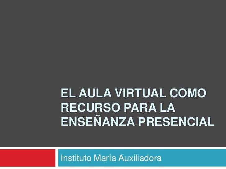 EL AULA VIRTUAL COMORECURSO PARA LAENSEÑANZA PRESENCIALInstituto María Auxiliadora