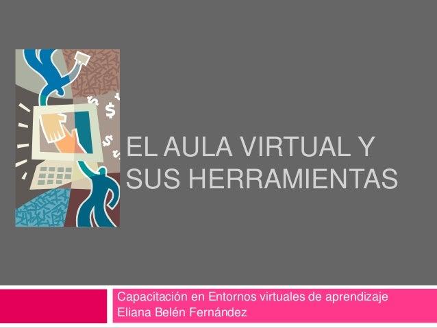 EL AULA VIRTUAL Y SUS HERRAMIENTAS Capacitación en Entornos virtuales de aprendizaje Eliana Belén Fernández