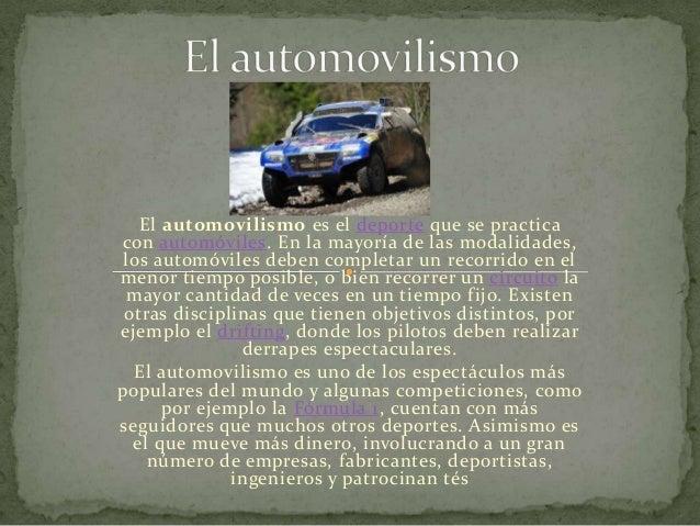 El automovilismo es el deporte que se practica con automóviles. En la mayoría de las modalidades, los automóviles deben co...