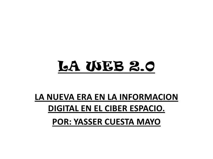 LA WEB 2.0<br />LA NUEVA ERA EN LA INFORMACION DIGITAL EN EL CIBER ESPACIO.<br />POR: YASSER CUESTA MAYO<br />