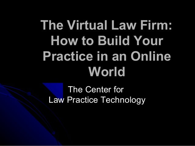 The Virtual Law Firm: How to Build Your Practice in an Online World The Center forThe Center for Law Practice TechnologyLa...