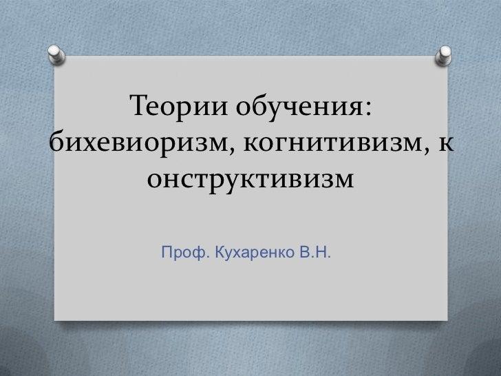 Теории обучения:бихевиоризм, когнитивизм, к      онструктивизм       Проф. Кухаренко В.Н.