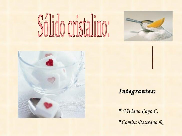 Sólido cristalino: El  azúcar Integrantes: *  Viviana Cayo C. * Camila Pastrana R.