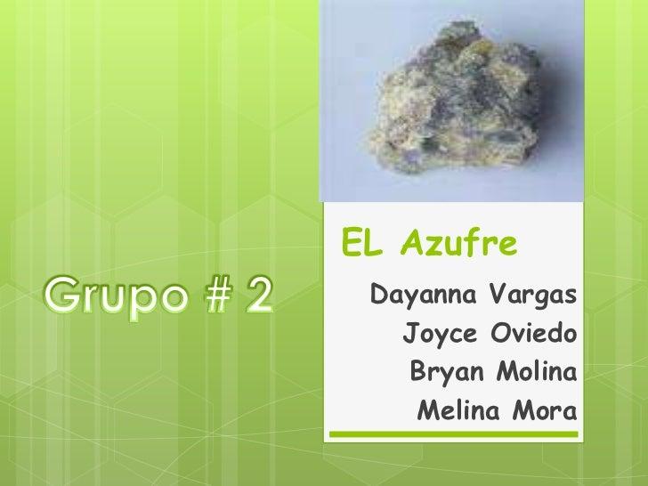 EL Azufre<br />Grupo # 2<br />Dayanna Vargas<br />Joyce Oviedo<br />Bryan Molina<br />Melina Mora<br />