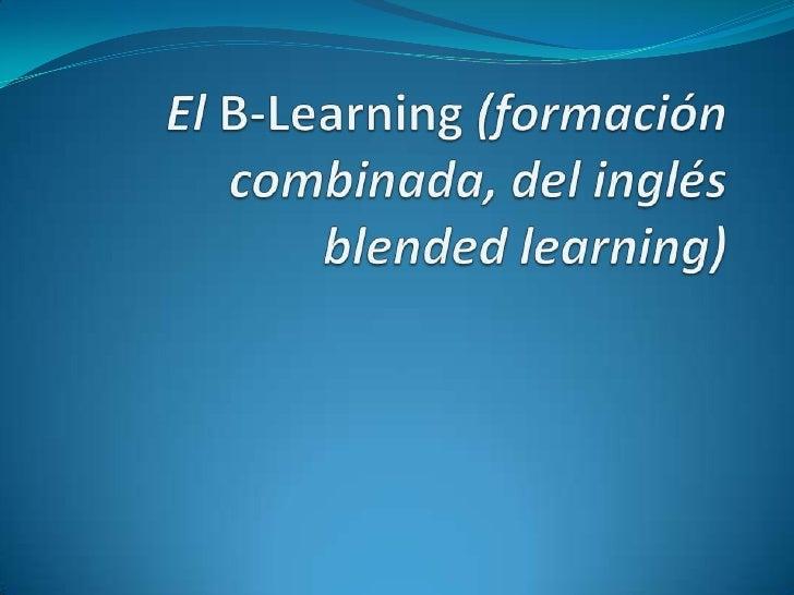 El B-Learning (formación combinada, del inglés blendedlearning)<br />