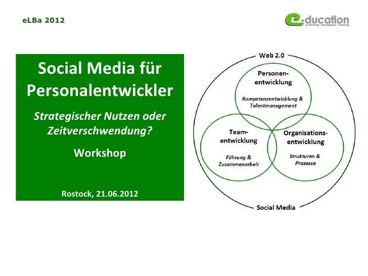 eLBa 2012 Social Media fürPersonalentwickler  Strategischer Nutzen oder     Zeitverschwendung?            Workshop        ...