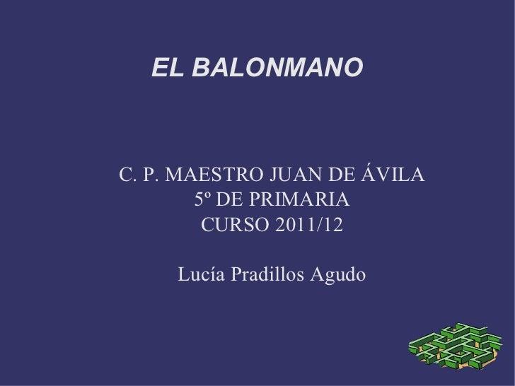 C. P. MAESTRO JUAN DE ÁVILA 5º DE PRIMARIA CURSO 2011/12 Lucía Pradillos Agudo EL BALONMANO
