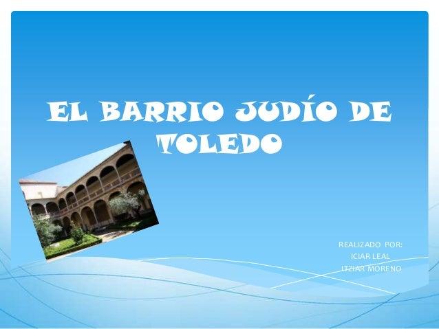 EL BARRIO JUDÍO DE      TOLEDO               REALIZADO POR:                   ICIAR LEAL                ITZIAR MORENO