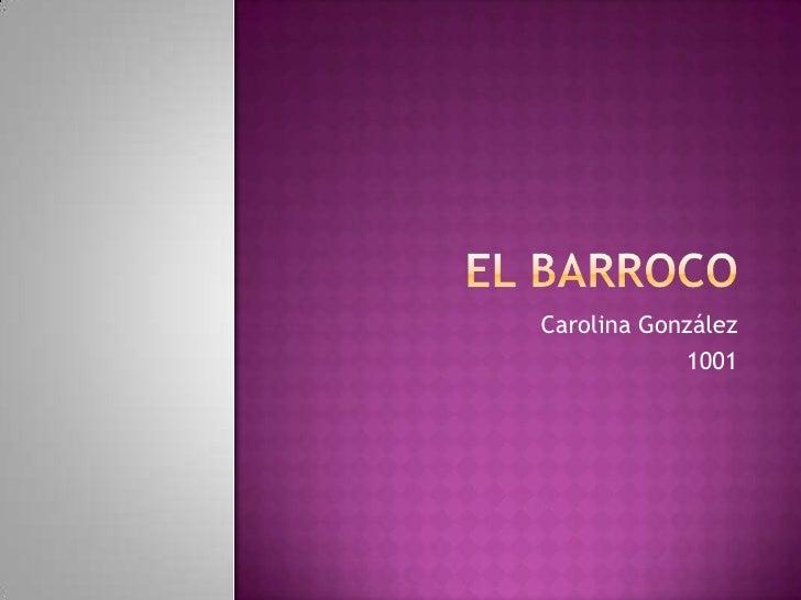 El Barroco<br />Carolina González<br />1001<br />