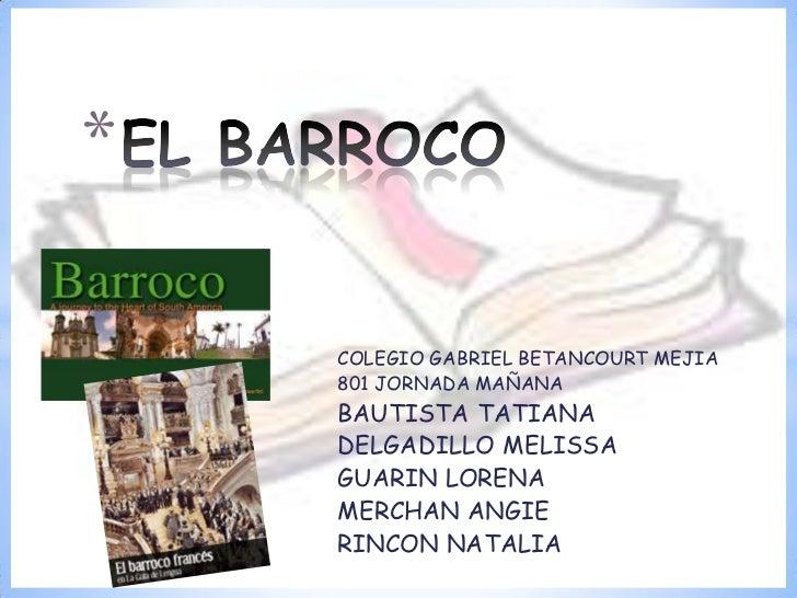 EL BARROCO <br />COLEGIO GABRIEL BETANCOURT MEJIA <br />801 JORNADA MAÑANA<br />BAUTISTA TATIANA <br />DELGADILLO MELISSA ...