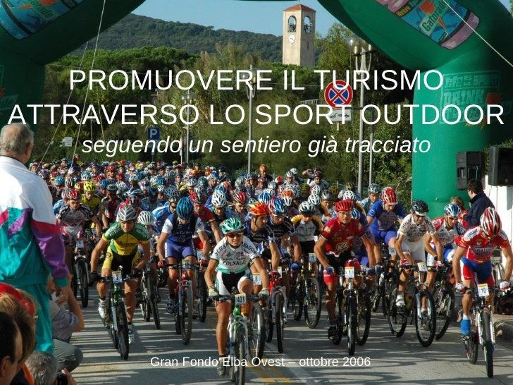 PROMUOVERE IL TURISMO ATTRAVERSO LO SPORT OUTDOOR seguendo un sentiero già tracciato Gran Fondo Elba Ovest – ottobre 2006