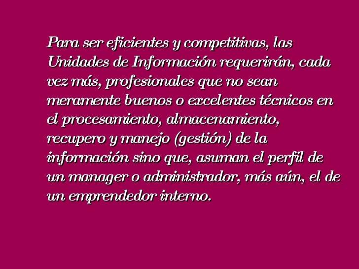 Para ser eficientes y competitivas, las Unidades de Información requerirán, cada vez más, profesionales que no sean merame...