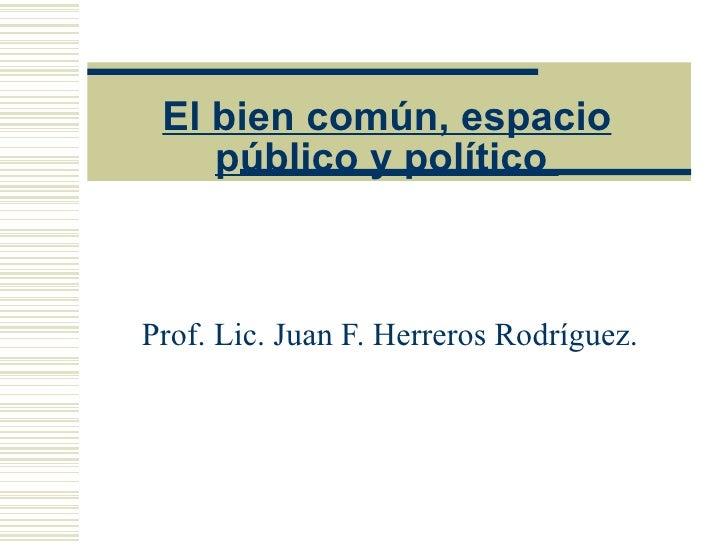 El bien común, espacio público y político  Prof. Lic. Juan F. Herreros Rodríguez.