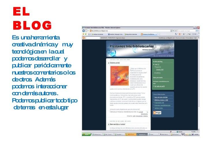 EL  BLOG <ul><li>Es  una herramienta creativa dinámica y  muy  tecnológica en  la cual podemos desarrollar  y  publicar  p...