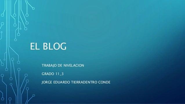 EL BLOG TRABAJO DE NIVELACION GRADO 11_3 JORGE EDUARDO TIERRADENTRO CONDE