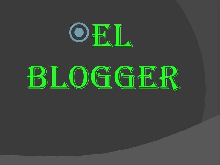 <ul><li>El blogger </li></ul>