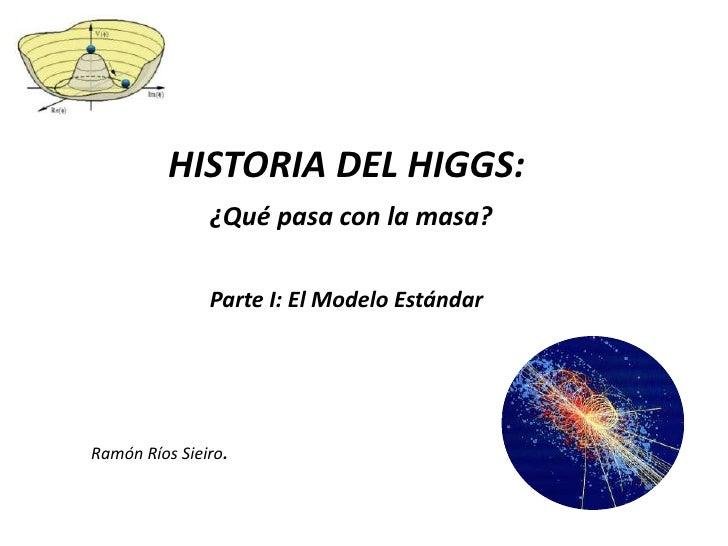 HISTORIA DEL HIGGS:               ¿Qué pasa con la masa?               Parte I: El Modelo EstándarRamón Ríos Sieiro.