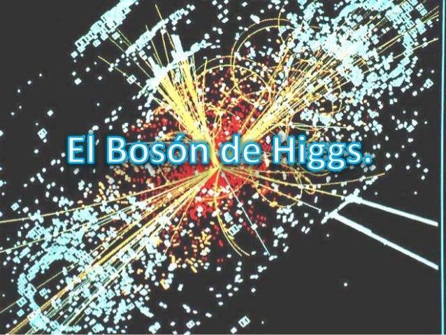 ¿Qué es?  El Bosón de Higgs o partícula de Higgs es una  partícula elemental propuesta en el Modelo estándar de física de...