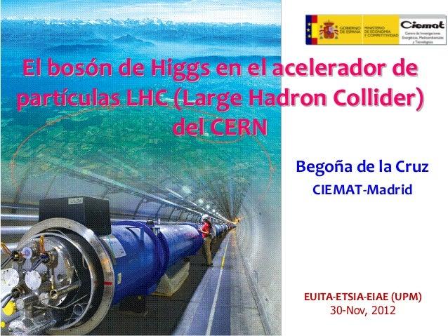 El bosón de Higgs en el acelerador de partículas LHC (Large Hadron Collider) del CERN Begoña de la Cruz CIEMAT-Madrid  EUI...