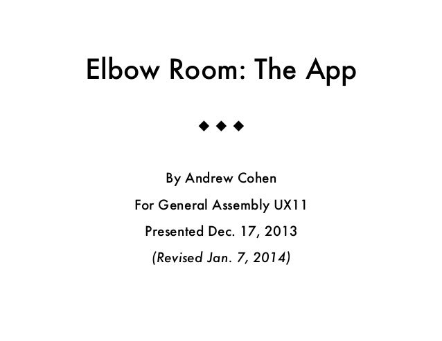 Elbow Room: The App u u u By Andrew Cohen For General Assembly UX11 Presented Dec. 17, 2013 (Revised Jan. 7, 2014)