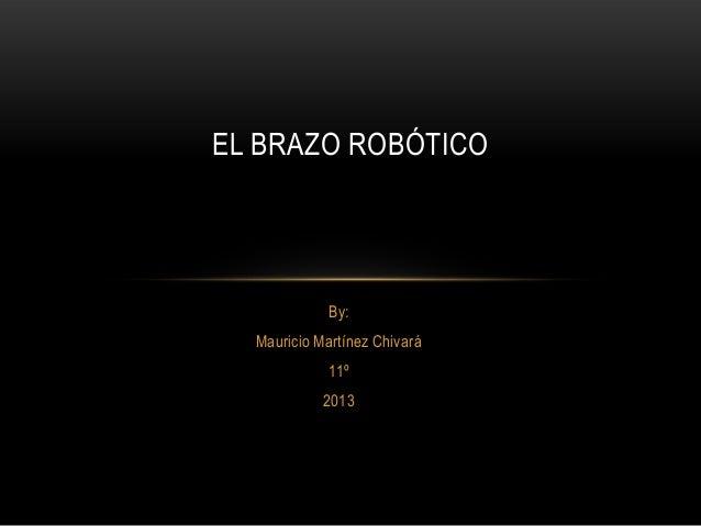 By: Mauricio Martínez Chivará 11º 2013 EL BRAZO ROBÓTICO