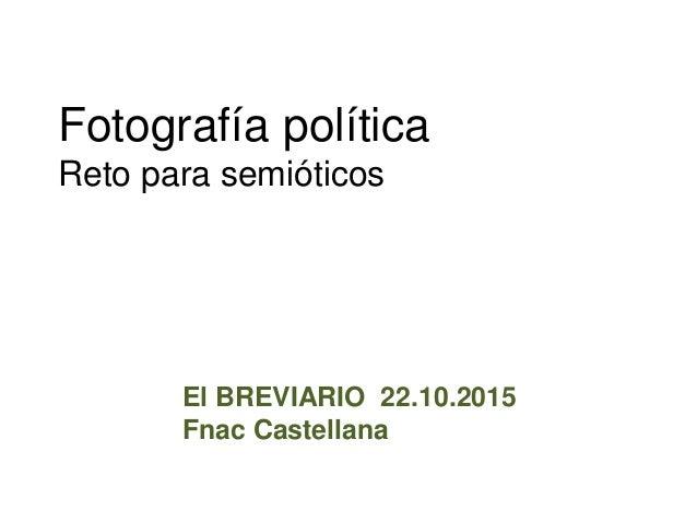 Fotografía política Reto para semióticos El BREVIARIO 22.10.2015 Fnac Castellana