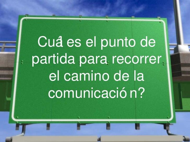 Cuá es el punto de     lpartida para recorrer  el camino de la  comunicació n?