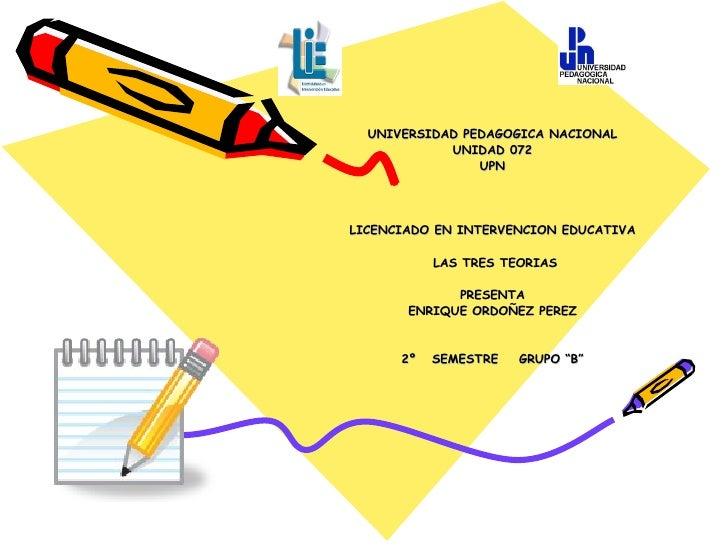 UNIVERSIDAD PEDAGOGICA NACIONAL UNIDAD 072 UPN LICENCIADO EN INTERVENCION EDUCATIVA LAS TRES TEORIAS PRESENTA ENRIQUE ORDO...