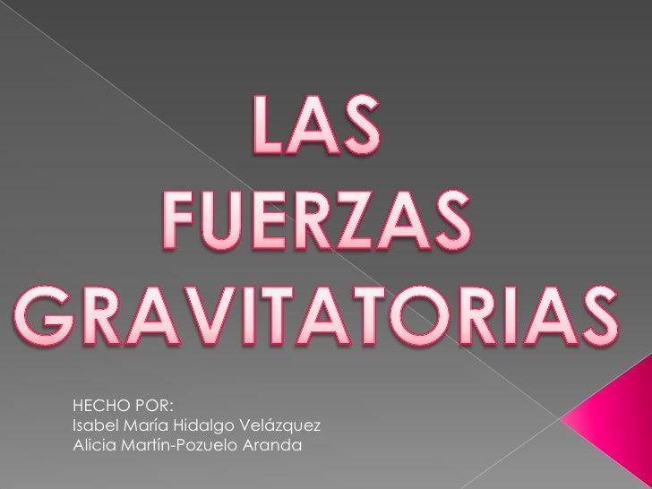 LAS <br />FUERZAS GRAVITATORIAS<br />HECHO POR: <br />Isabel María Hidalgo Velázquez<br />Alicia Martín-Pozuelo Aranda<br />