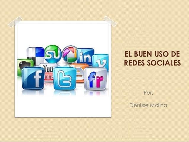 EL BUEN USO DE REDES SOCIALES  Por: Denisse Molina
