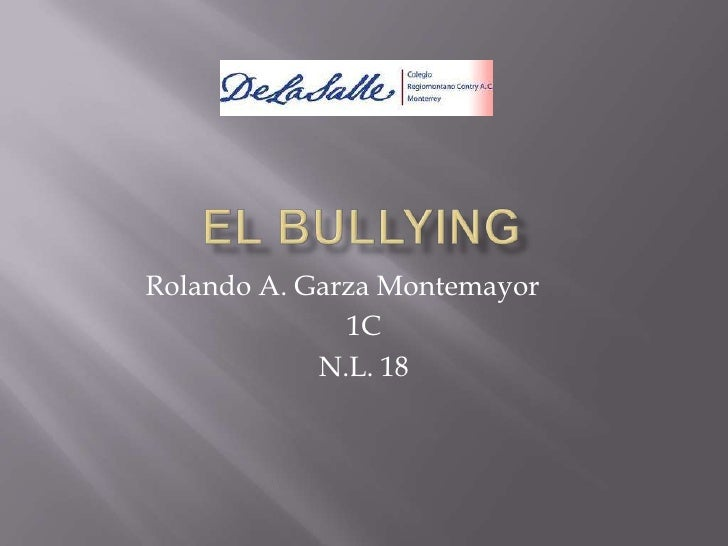 El Bullying<br />Rolando A. Garza Montemayor<br />1C<br />N.L. 18<br />