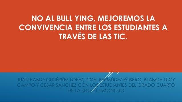 NO AL BULL YING, MEJOREMOS LA CONVIVENCIA ENTRE LOS ESTUDIANTES A TRAVÉS DE LAS TIC. JUAN PABLO GUTIÉRREZ LÓPEZ, YICEL BER...