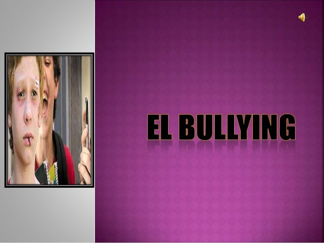  La palabra bullying describe un modo  de trato entre personas. Por ejemplo:  acosar, molestar, hostigar, obstaculizar  o...
